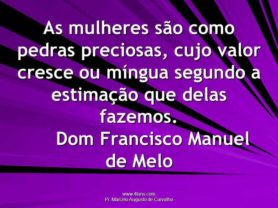 www.4tons.com Pr. Marcelo Augusto de Carvalho As mulheres são como pedras preciosas, cujo valor cresce ou míngua segundo a estimação que delas fazemos