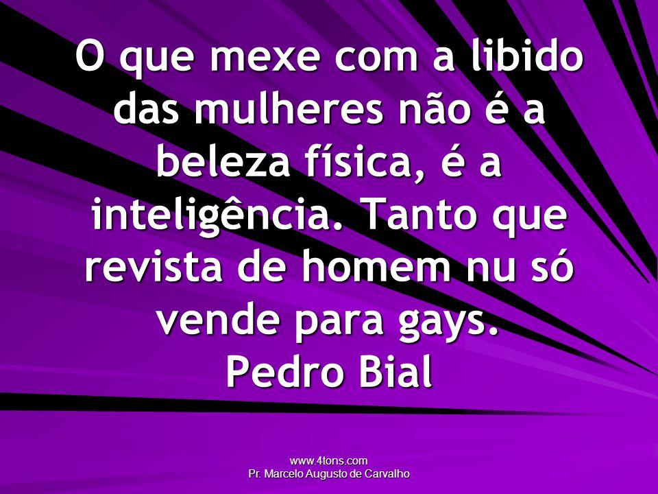 www.4tons.com Pr. Marcelo Augusto de Carvalho O que mexe com a libido das mulheres não é a beleza física, é a inteligência. Tanto que revista de homem