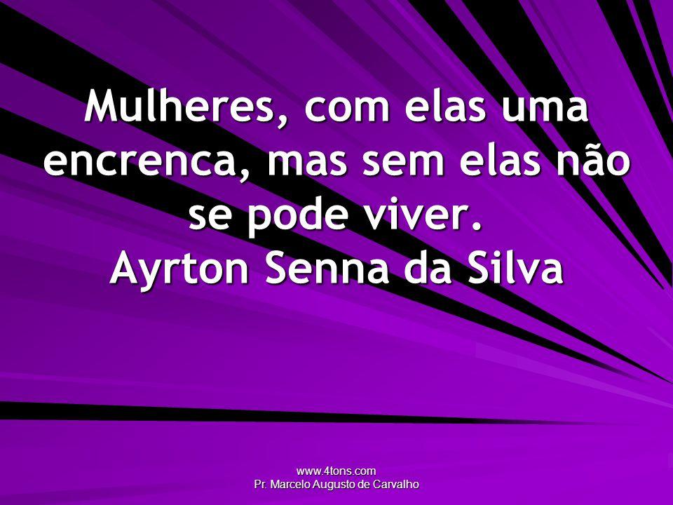 www.4tons.com Pr. Marcelo Augusto de Carvalho Mulheres, com elas uma encrenca, mas sem elas não se pode viver. Ayrton Senna da Silva