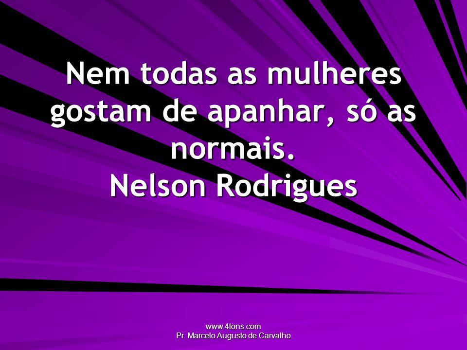 www.4tons.com Pr. Marcelo Augusto de Carvalho Nem todas as mulheres gostam de apanhar, só as normais. Nelson Rodrigues