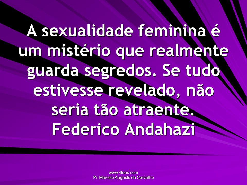 www.4tons.com Pr. Marcelo Augusto de Carvalho A sexualidade feminina é um mistério que realmente guarda segredos. Se tudo estivesse revelado, não seri