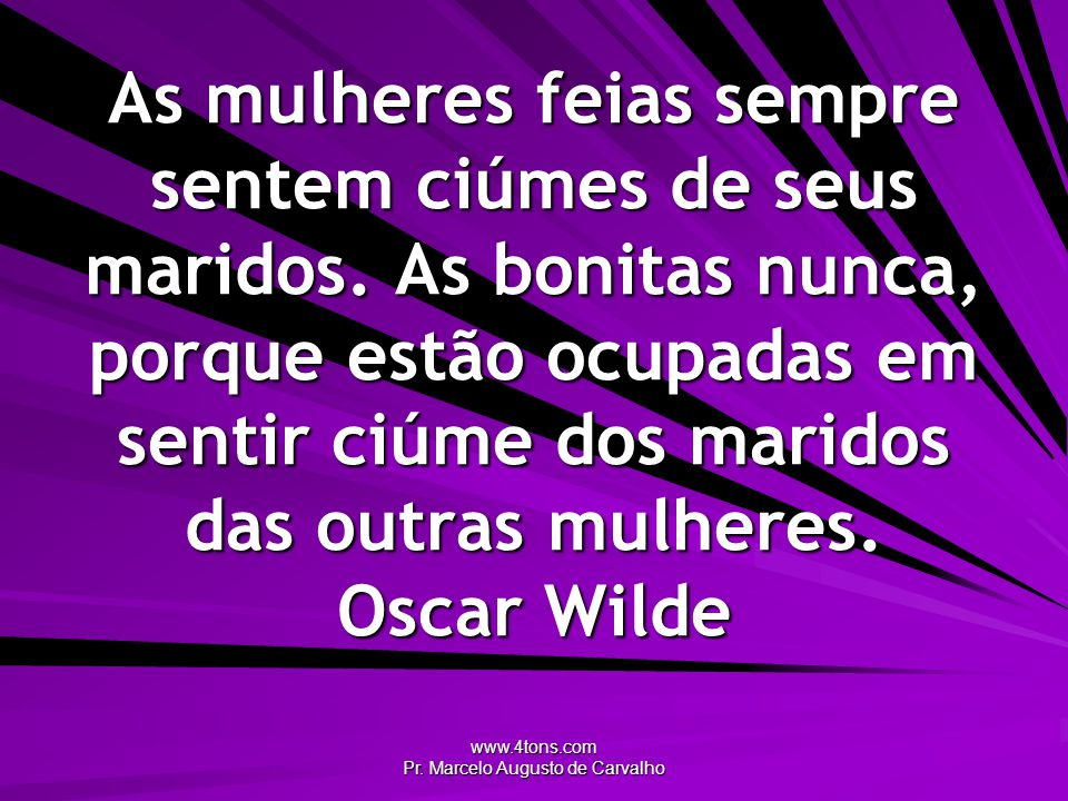www.4tons.com Pr. Marcelo Augusto de Carvalho As mulheres feias sempre sentem ciúmes de seus maridos. As bonitas nunca, porque estão ocupadas em senti