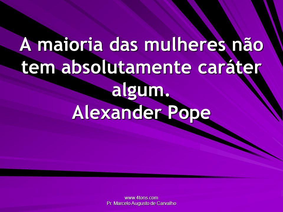 www.4tons.com Pr. Marcelo Augusto de Carvalho A maioria das mulheres não tem absolutamente caráter algum. Alexander Pope