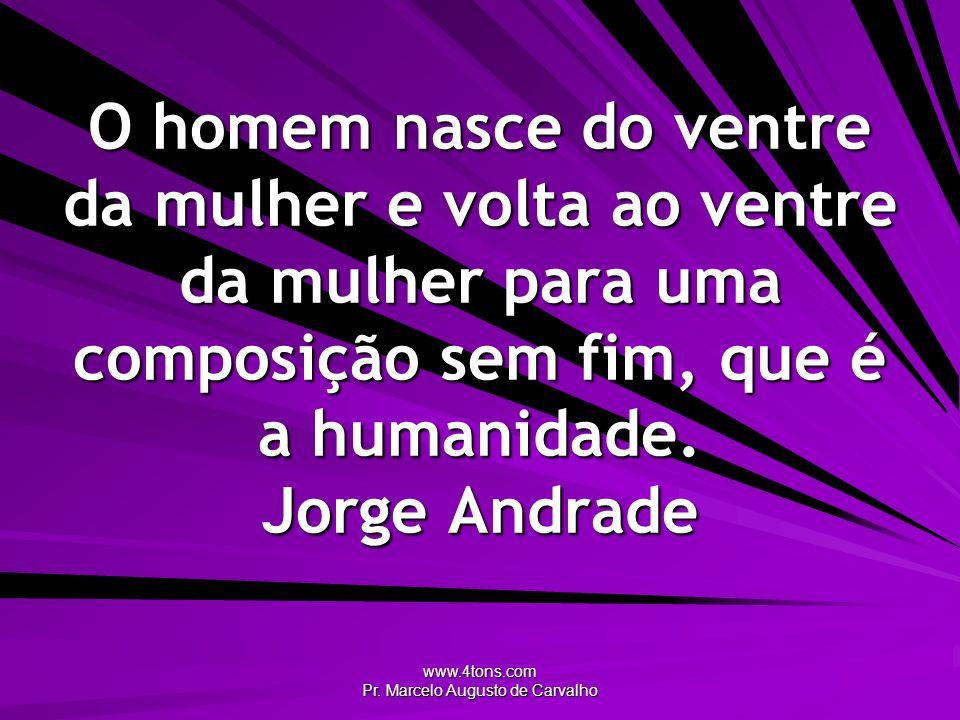 www.4tons.com Pr. Marcelo Augusto de Carvalho O homem nasce do ventre da mulher e volta ao ventre da mulher para uma composição sem fim, que é a human