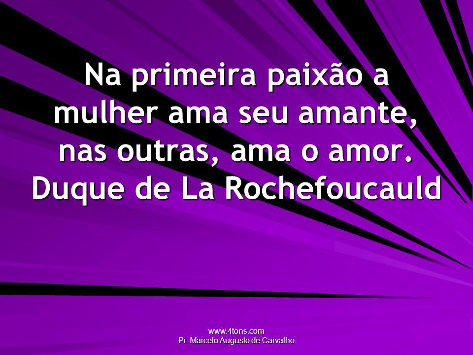 www.4tons.com Pr. Marcelo Augusto de Carvalho Na primeira paixão a mulher ama seu amante, nas outras, ama o amor. Duque de La Rochefoucauld