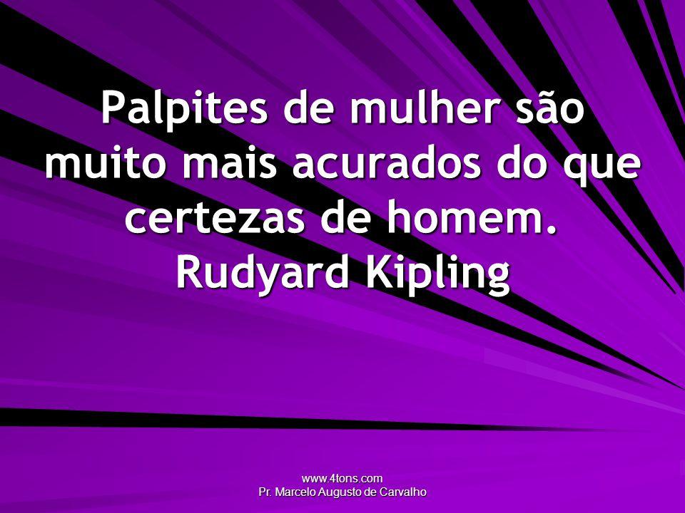 www.4tons.com Pr. Marcelo Augusto de Carvalho Palpites de mulher são muito mais acurados do que certezas de homem. Rudyard Kipling