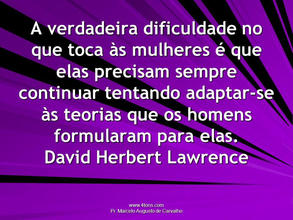 www.4tons.com Pr. Marcelo Augusto de Carvalho A verdadeira dificuldade no que toca às mulheres é que elas precisam sempre continuar tentando adaptar-s