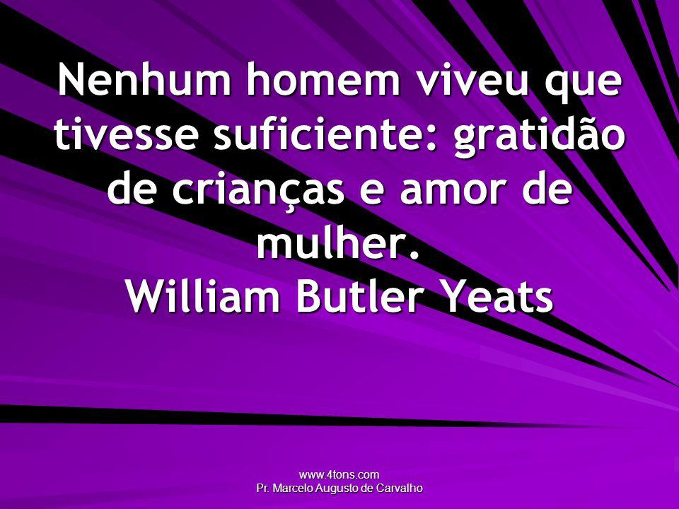www.4tons.com Pr. Marcelo Augusto de Carvalho Nenhum homem viveu que tivesse suficiente: gratidão de crianças e amor de mulher. William Butler Yeats