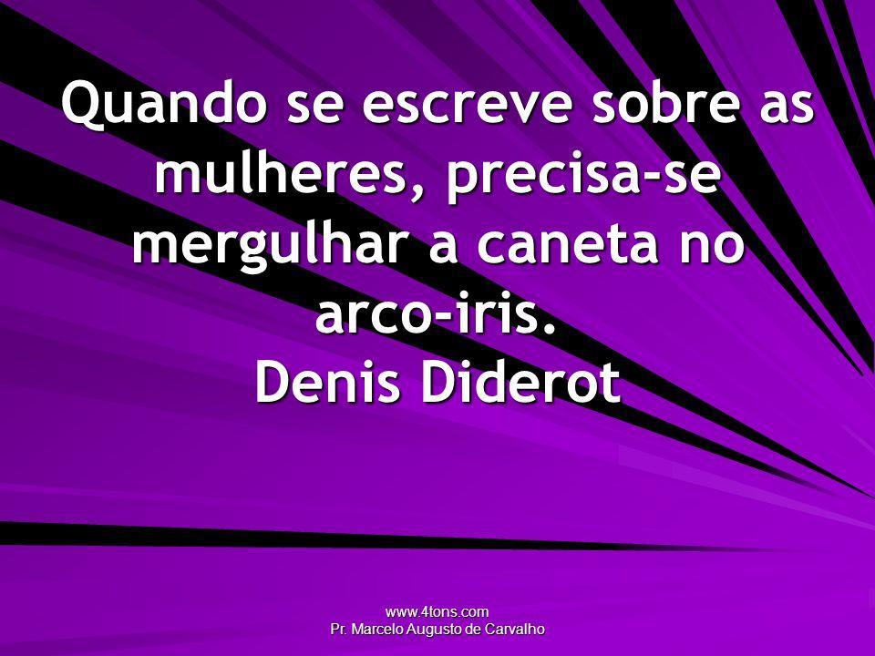 www.4tons.com Pr. Marcelo Augusto de Carvalho Quando se escreve sobre as mulheres, precisa-se mergulhar a caneta no arco-iris. Denis Diderot