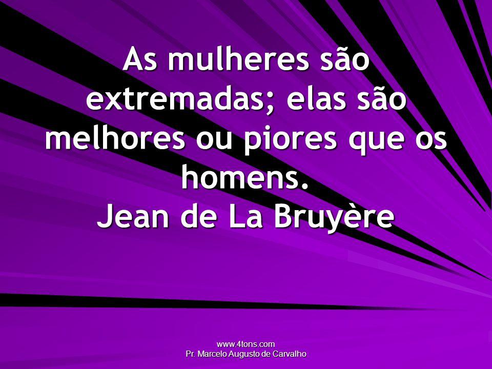www.4tons.com Pr. Marcelo Augusto de Carvalho As mulheres são extremadas; elas são melhores ou piores que os homens. Jean de La Bruyère