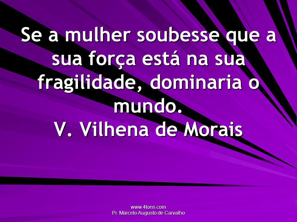 www.4tons.com Pr. Marcelo Augusto de Carvalho Se a mulher soubesse que a sua força está na sua fragilidade, dominaria o mundo. V. Vilhena de Morais