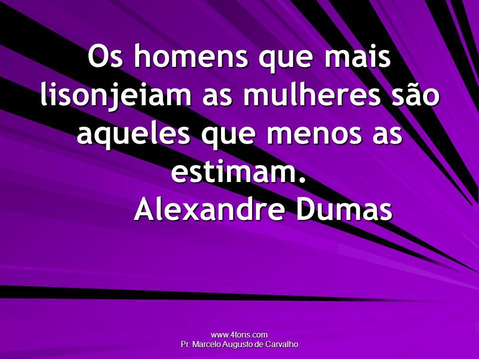www.4tons.com Pr. Marcelo Augusto de Carvalho Os homens que mais lisonjeiam as mulheres são aqueles que menos as estimam. Alexandre Dumas