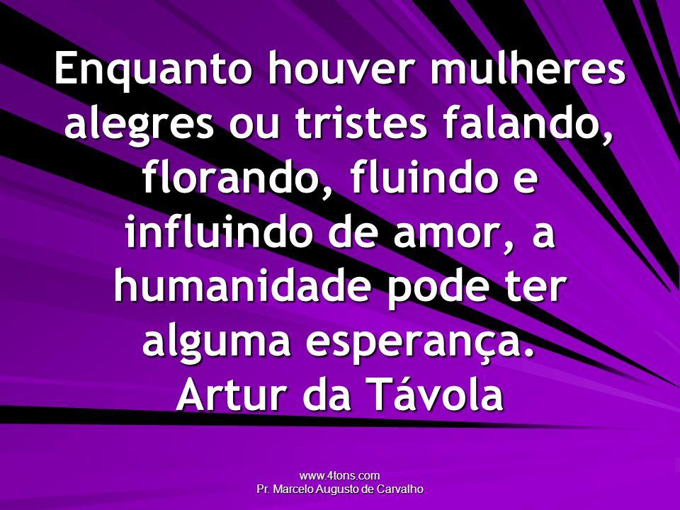 www.4tons.com Pr. Marcelo Augusto de Carvalho Enquanto houver mulheres alegres ou tristes falando, florando, fluindo e influindo de amor, a humanidade