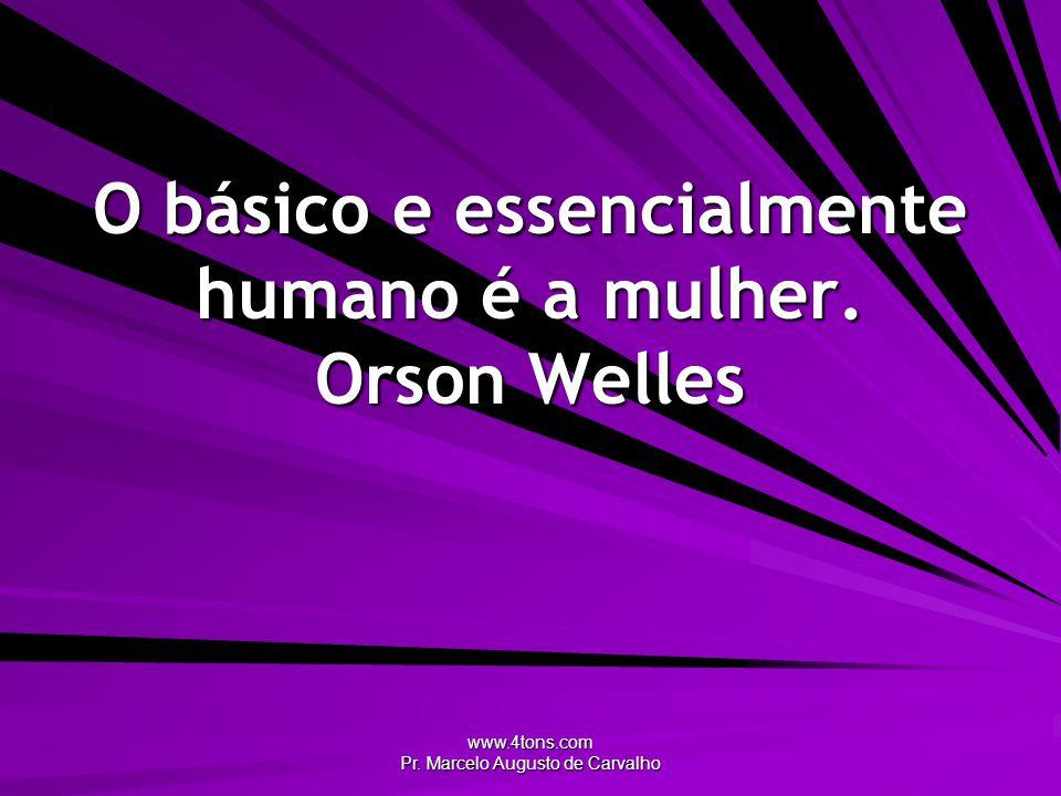 www.4tons.com Pr.Marcelo Augusto de Carvalho O básico e essencialmente humano é a mulher.