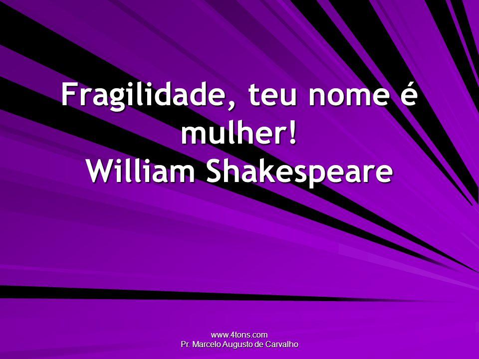 www.4tons.com Pr. Marcelo Augusto de Carvalho Fragilidade, teu nome é mulher! William Shakespeare