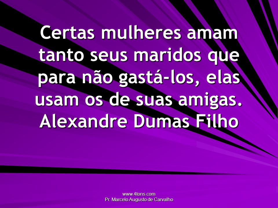 www.4tons.com Pr. Marcelo Augusto de Carvalho Certas mulheres amam tanto seus maridos que para não gastá-los, elas usam os de suas amigas. Alexandre D