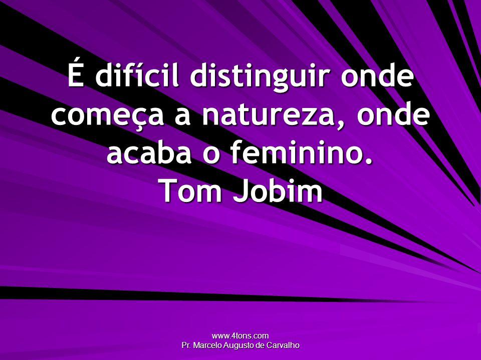 www.4tons.com Pr. Marcelo Augusto de Carvalho É difícil distinguir onde começa a natureza, onde acaba o feminino. Tom Jobim