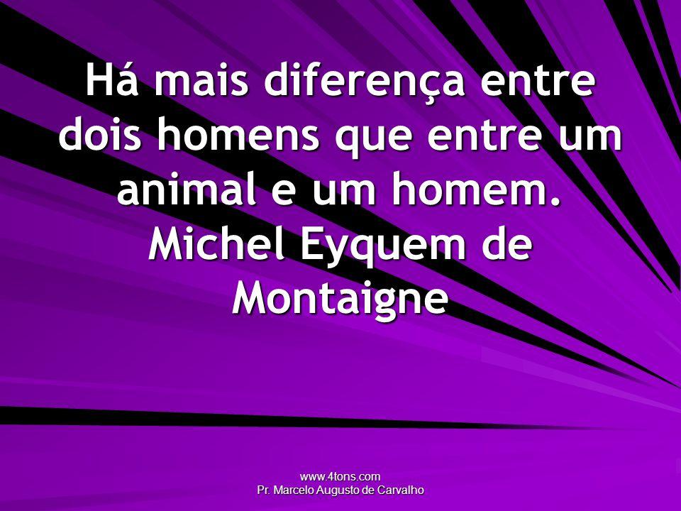 www.4tons.com Pr. Marcelo Augusto de Carvalho Há mais diferença entre dois homens que entre um animal e um homem. Michel Eyquem de Montaigne