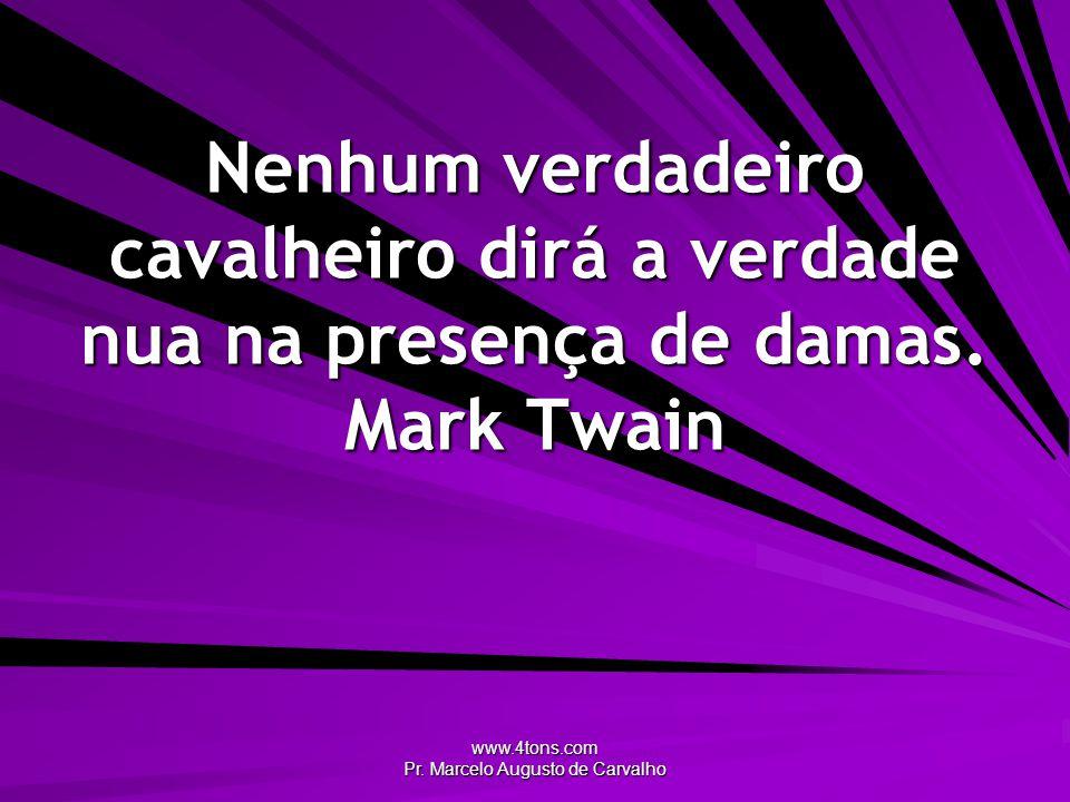 www.4tons.com Pr. Marcelo Augusto de Carvalho Nenhum verdadeiro cavalheiro dirá a verdade nua na presença de damas. Mark Twain