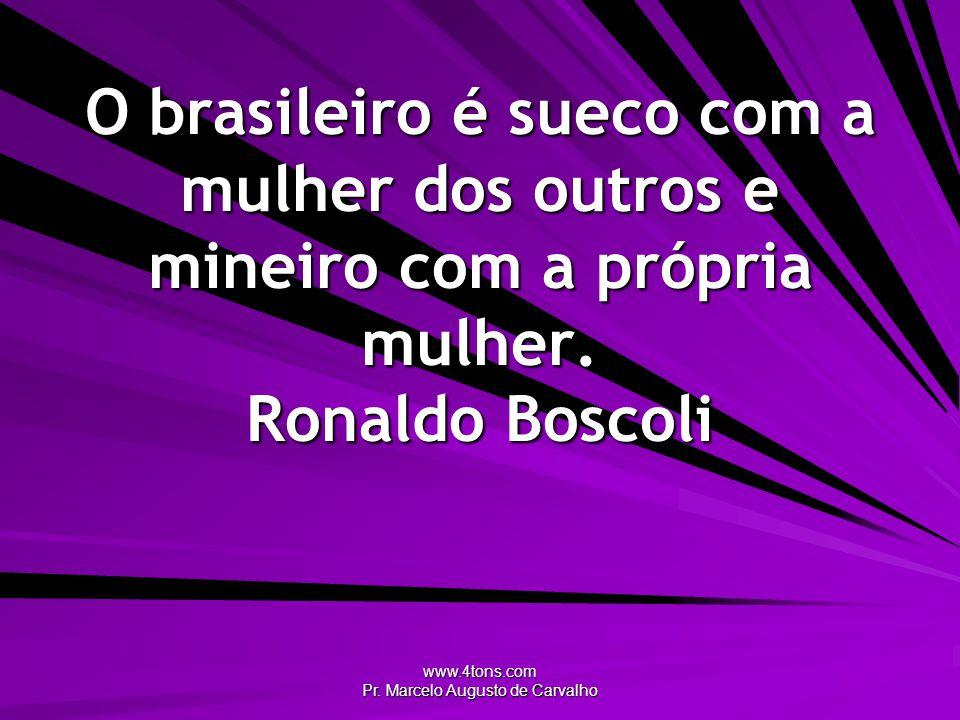 www.4tons.com Pr. Marcelo Augusto de Carvalho O brasileiro é sueco com a mulher dos outros e mineiro com a própria mulher. Ronaldo Boscoli