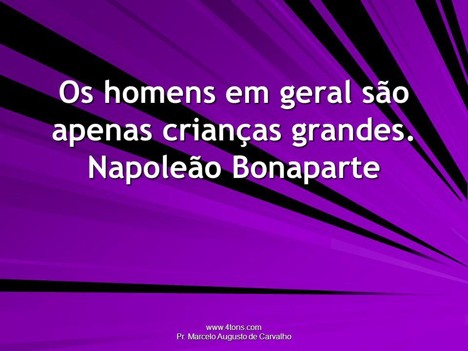 www.4tons.com Pr.Marcelo Augusto de Carvalho Os homens em geral são apenas crianças grandes.