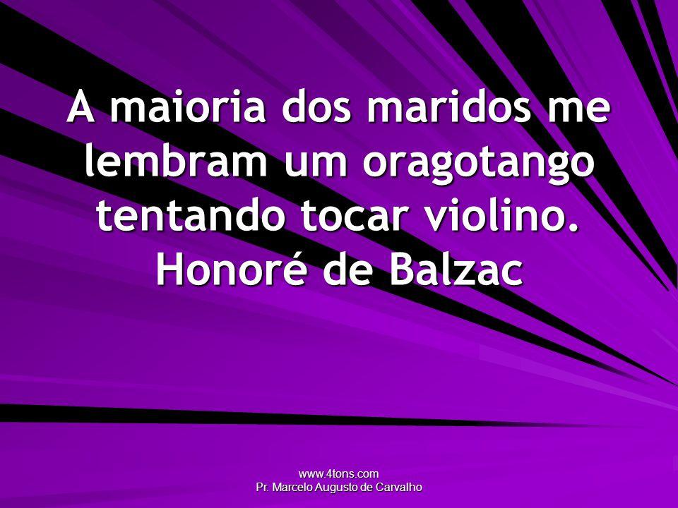 www.4tons.com Pr. Marcelo Augusto de Carvalho A maioria dos maridos me lembram um oragotango tentando tocar violino. Honoré de Balzac