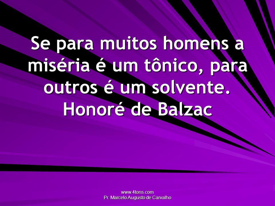 www.4tons.com Pr. Marcelo Augusto de Carvalho Se para muitos homens a miséria é um tônico, para outros é um solvente. Honoré de Balzac
