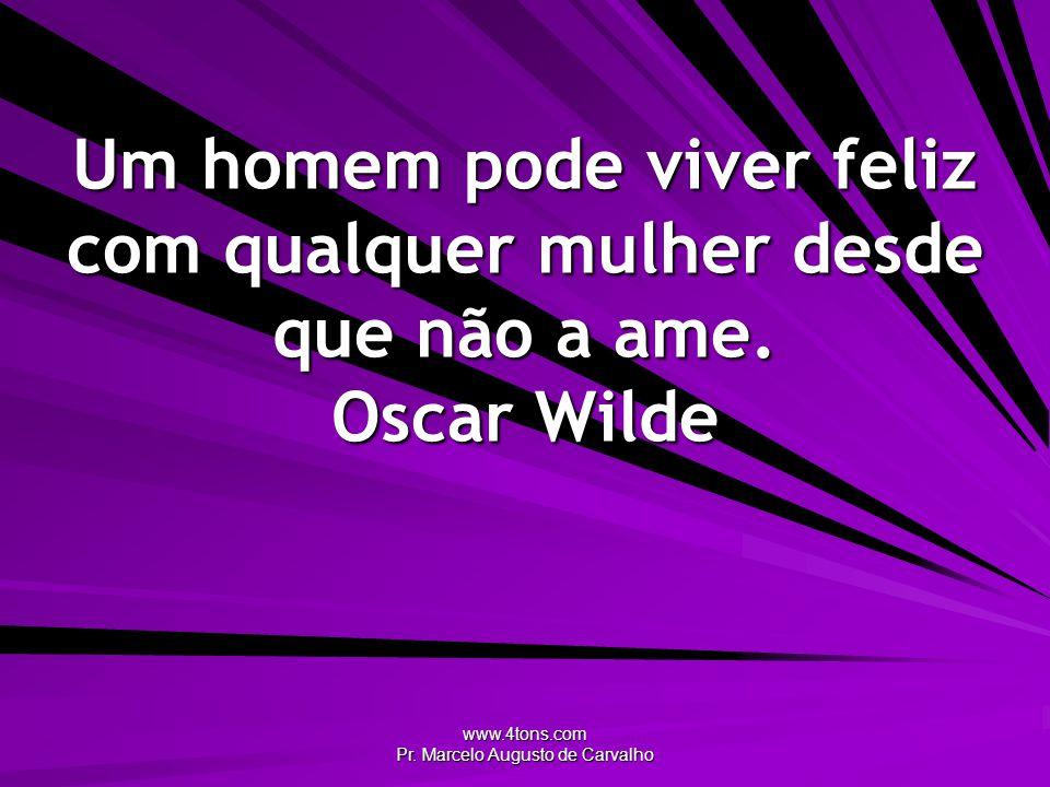 www.4tons.com Pr. Marcelo Augusto de Carvalho Um homem pode viver feliz com qualquer mulher desde que não a ame. Oscar Wilde