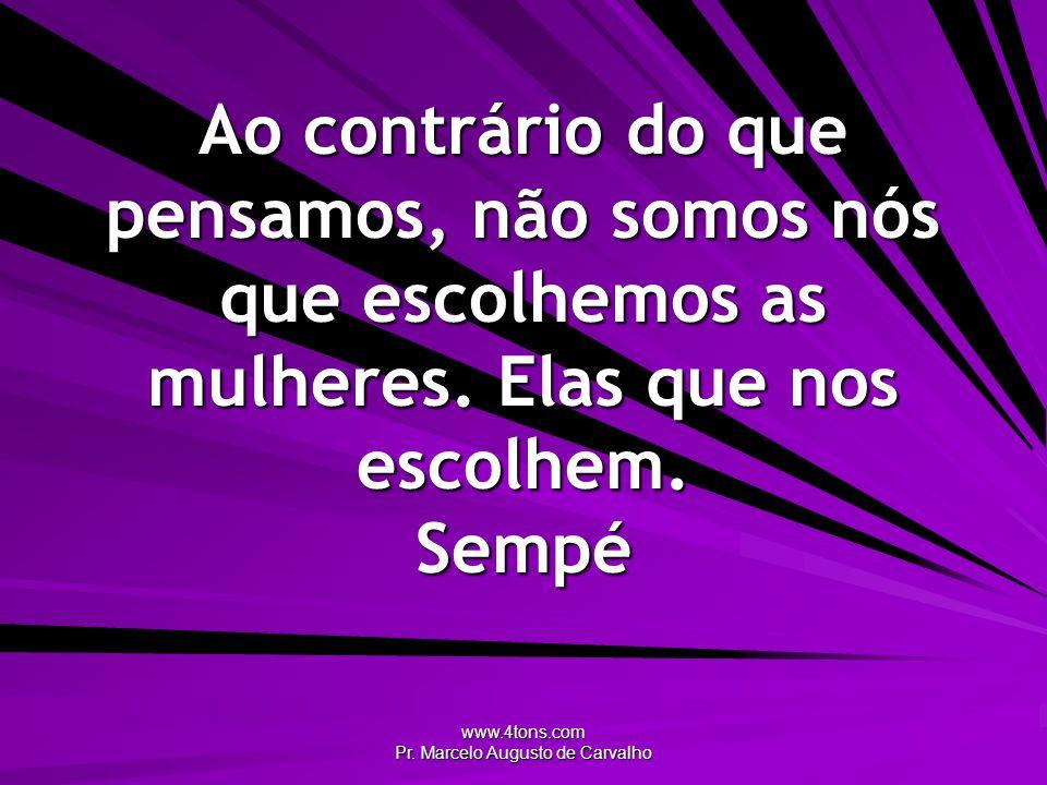 www.4tons.com Pr. Marcelo Augusto de Carvalho Ao contrário do que pensamos, não somos nós que escolhemos as mulheres. Elas que nos escolhem. Sempé