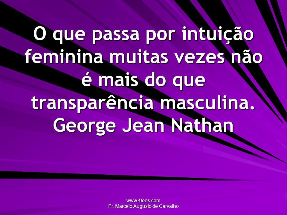 www.4tons.com Pr. Marcelo Augusto de Carvalho O que passa por intuição feminina muitas vezes não é mais do que transparência masculina. George Jean Na