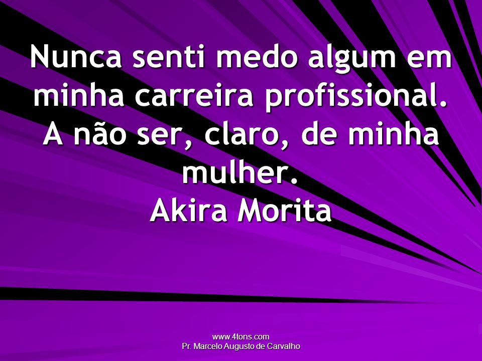 www.4tons.com Pr. Marcelo Augusto de Carvalho Nunca senti medo algum em minha carreira profissional. A não ser, claro, de minha mulher. Akira Morita
