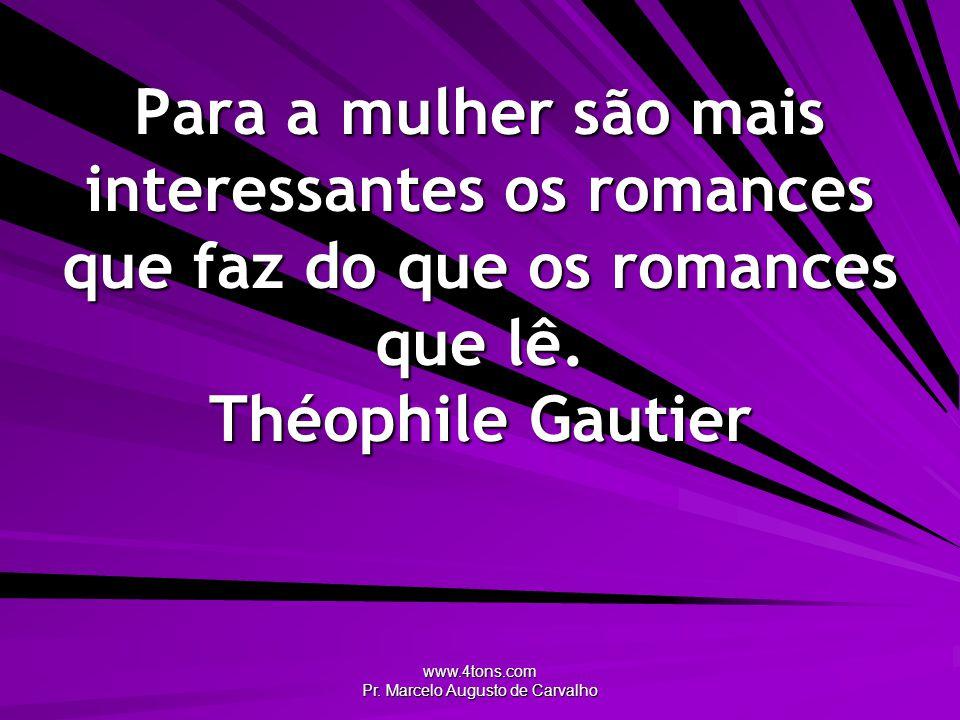 www.4tons.com Pr. Marcelo Augusto de Carvalho Para a mulher são mais interessantes os romances que faz do que os romances que lê. Théophile Gautier