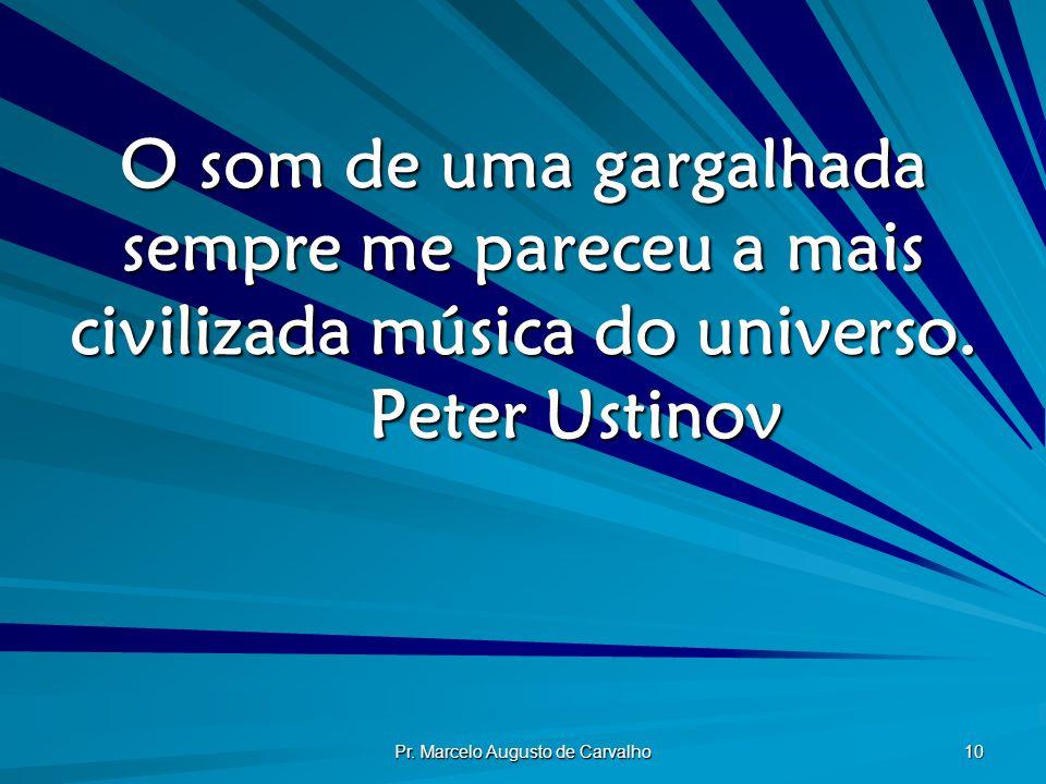Pr. Marcelo Augusto de Carvalho 10 O som de uma gargalhada sempre me pareceu a mais civilizada música do universo. Peter Ustinov