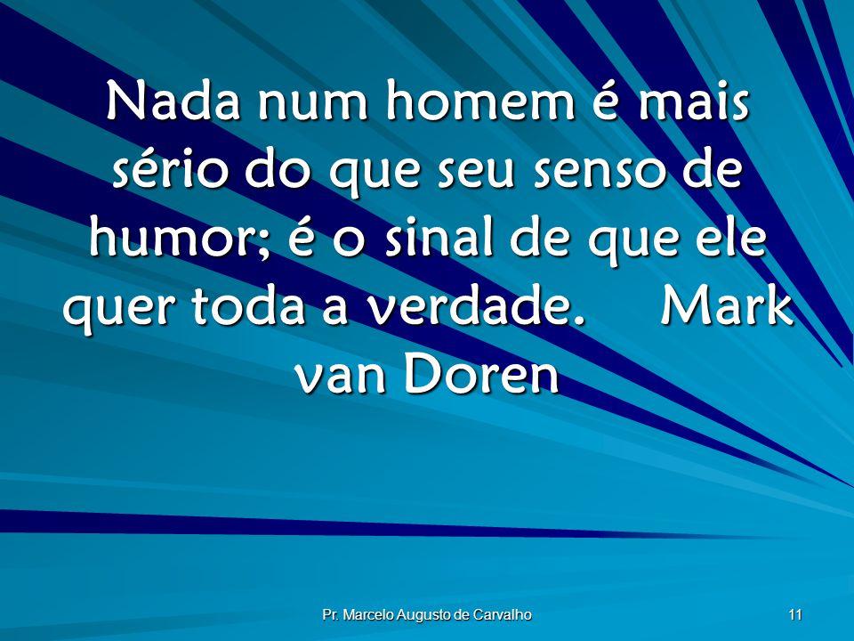 Pr. Marcelo Augusto de Carvalho 11 Nada num homem é mais sério do que seu senso de humor; é o sinal de que ele quer toda a verdade.Mark van Doren