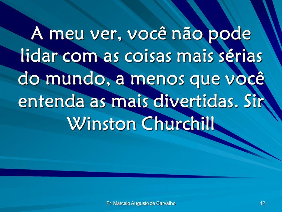 Pr. Marcelo Augusto de Carvalho 12 A meu ver, você não pode lidar com as coisas mais sérias do mundo, a menos que você entenda as mais divertidas.Sir