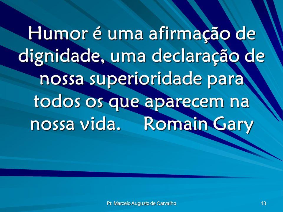 Pr. Marcelo Augusto de Carvalho 13 Humor é uma afirmação de dignidade, uma declaração de nossa superioridade para todos os que aparecem na nossa vida.
