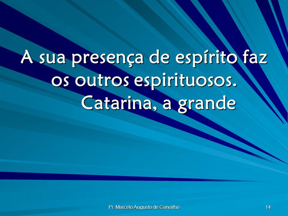 Pr. Marcelo Augusto de Carvalho 14 A sua presença de espírito faz os outros espirituosos. Catarina, a grande