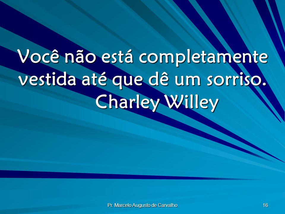 Pr. Marcelo Augusto de Carvalho 16 Você não está completamente vestida até que dê um sorriso. Charley Willey