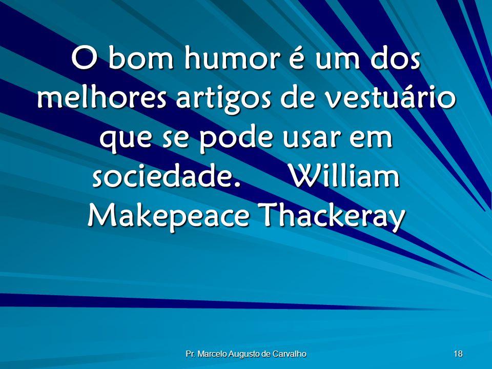 Pr. Marcelo Augusto de Carvalho 18 O bom humor é um dos melhores artigos de vestuário que se pode usar em sociedade.William Makepeace Thackeray