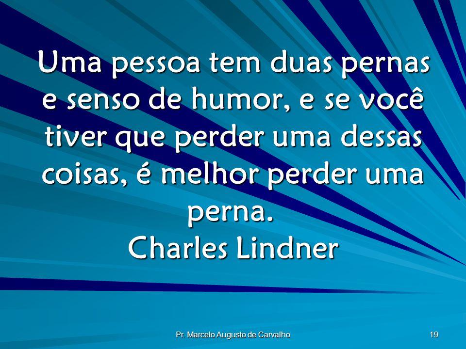 Pr. Marcelo Augusto de Carvalho 19 Uma pessoa tem duas pernas e senso de humor, e se você tiver que perder uma dessas coisas, é melhor perder uma pern