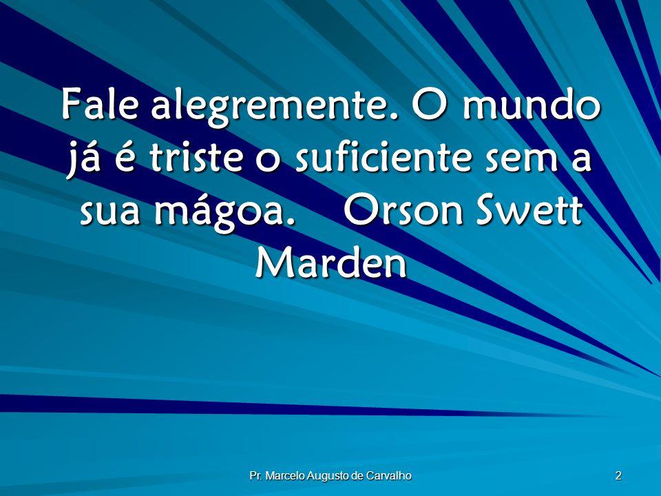 Pr. Marcelo Augusto de Carvalho 2 Fale alegremente. O mundo já é triste o suficiente sem a sua mágoa.Orson Swett Marden