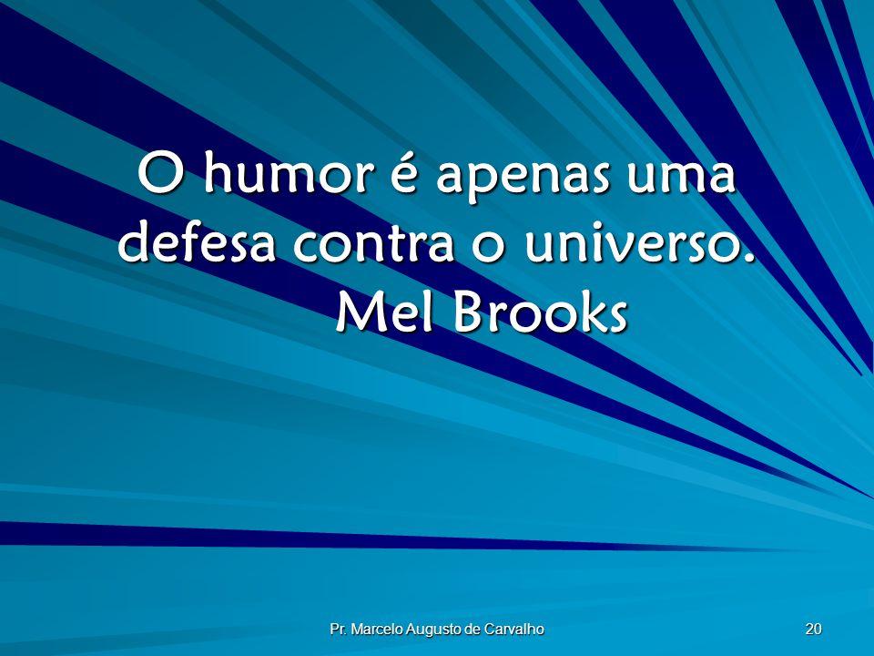 Pr. Marcelo Augusto de Carvalho 20 O humor é apenas uma defesa contra o universo. Mel Brooks