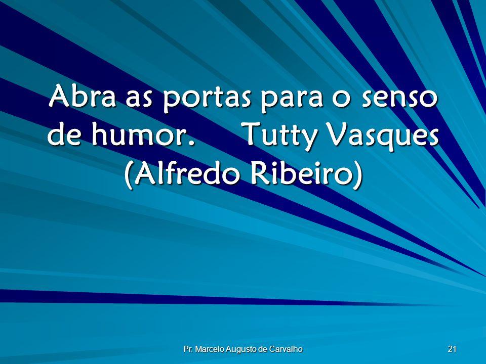 Pr. Marcelo Augusto de Carvalho 21 Abra as portas para o senso de humor.Tutty Vasques (Alfredo Ribeiro)