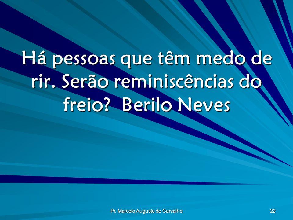 Pr. Marcelo Augusto de Carvalho 22 Há pessoas que têm medo de rir. Serão reminiscências do freio?Berilo Neves