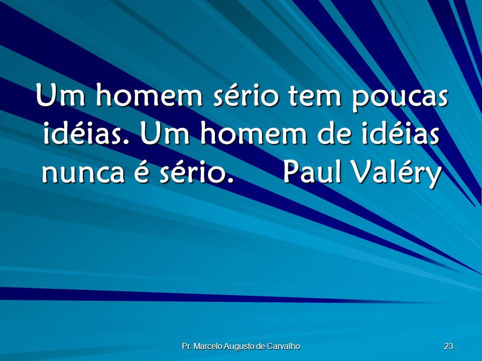 Pr. Marcelo Augusto de Carvalho 23 Um homem sério tem poucas idéias. Um homem de idéias nunca é sério.Paul Valéry