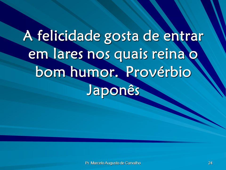 Pr. Marcelo Augusto de Carvalho 24 A felicidade gosta de entrar em lares nos quais reina o bom humor.Provérbio Japonês