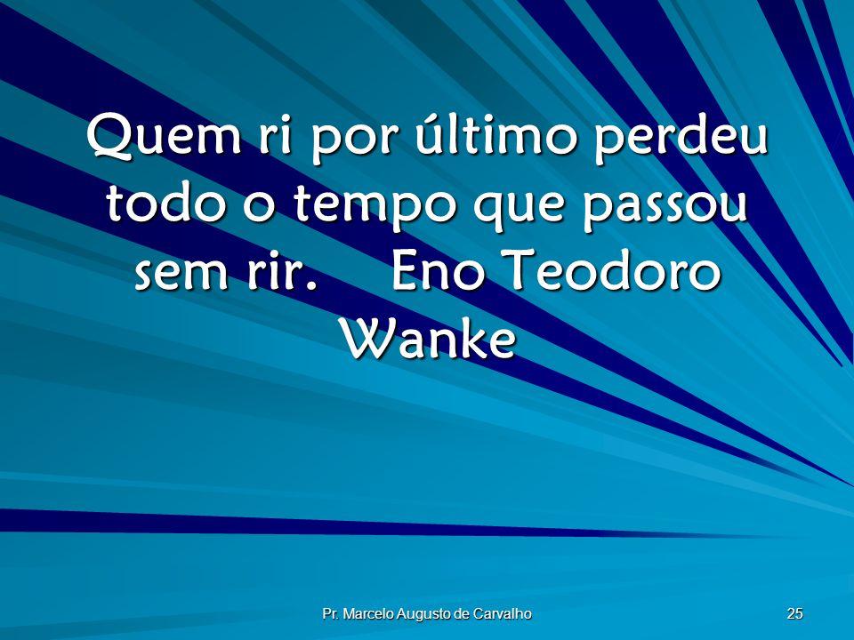 Pr. Marcelo Augusto de Carvalho 25 Quem ri por último perdeu todo o tempo que passou sem rir.Eno Teodoro Wanke