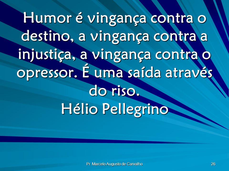 Pr. Marcelo Augusto de Carvalho 26 Humor é vingança contra o destino, a vingança contra a injustiça, a vingança contra o opressor. É uma saída através