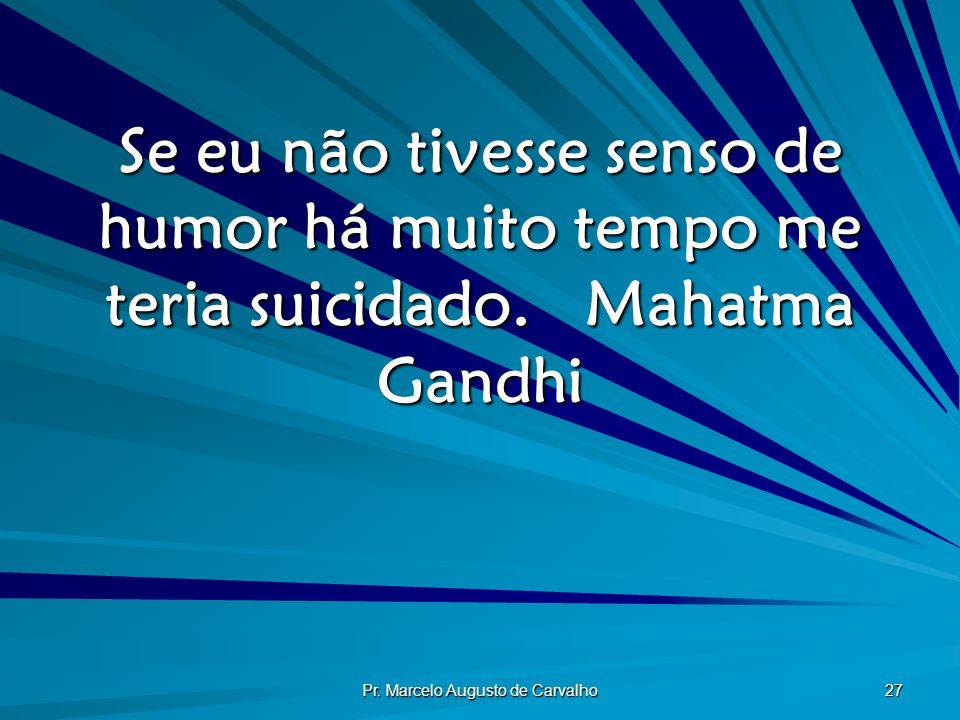 Pr. Marcelo Augusto de Carvalho 27 Se eu não tivesse senso de humor há muito tempo me teria suicidado.Mahatma Gandhi
