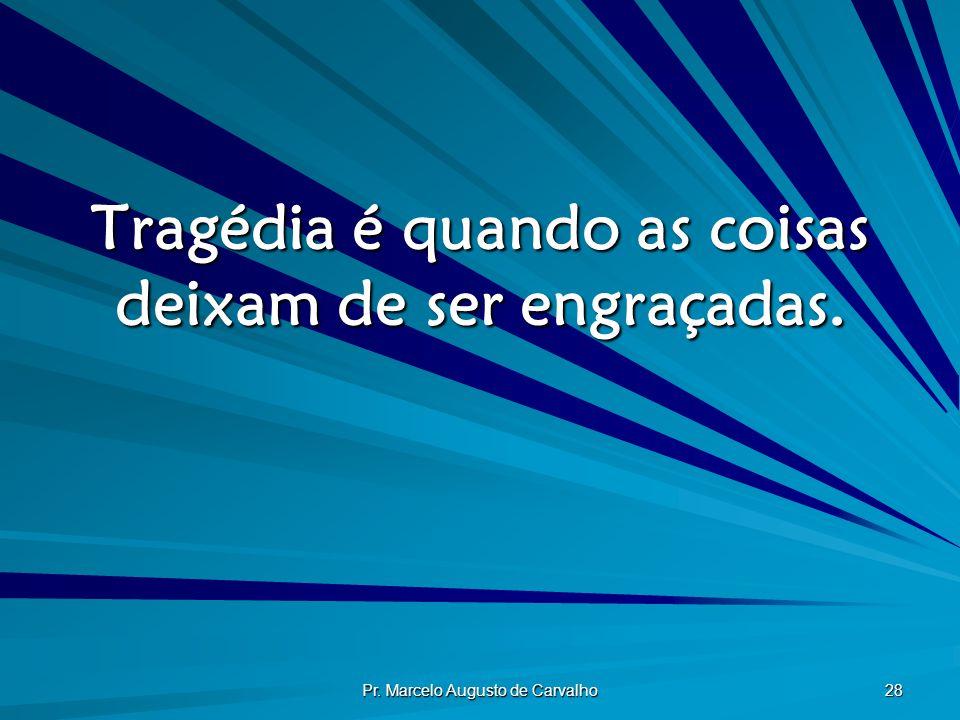 Pr. Marcelo Augusto de Carvalho 28 Tragédia é quando as coisas deixam de ser engraçadas.